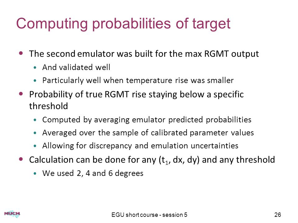 EGU short course - session 526 Computing probabilities of target The second emulator was built for the max RGMT output And validated well Particularly well when temperature rise was smaller Probability of true RGMT rise staying below a specific threshold Computed by averaging emulator predicted probabilities Averaged over the sample of calibrated parameter values Allowing for discrepancy and emulation uncertainties Calculation can be done for any (t 1, dx, dy) and any threshold We used 2, 4 and 6 degrees