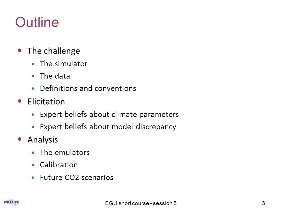 3 Outline The challenge The simulator The data Definitions and conventions Elicitation Expert beliefs about climate parameters Expert beliefs about model discrepancy Analysis The emulators Calibration Future CO2 scenarios
