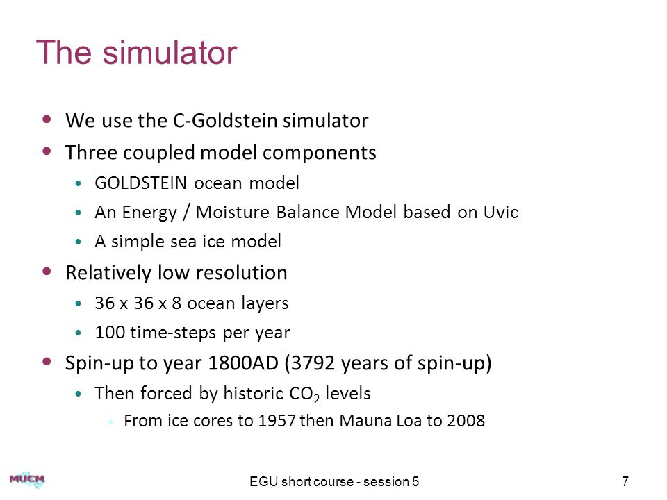 EGU short course - session 57 The simulator We use the C-Goldstein simulator Three coupled model components GOLDSTEIN ocean model An Energy / Moisture Balance Model based on Uvic A simple sea ice model Relatively low resolution 36 x 36 x 8 ocean layers 100 time-steps per year Spin-up to year 1800AD (3792 years of spin-up) Then forced by historic CO 2 levels From ice cores to 1957 then Mauna Loa to 2008