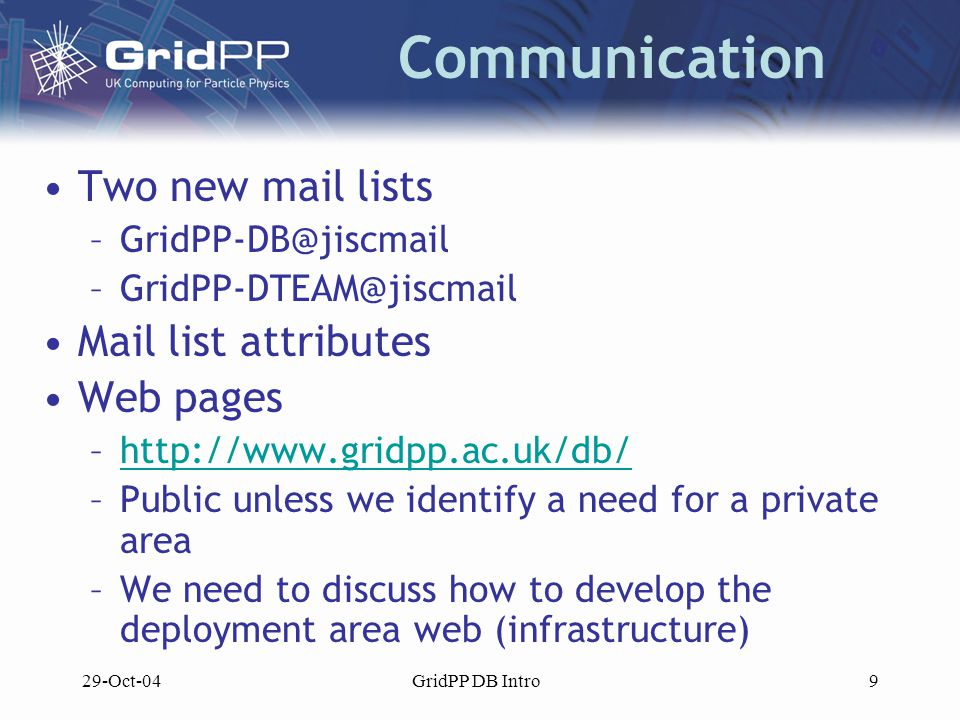 29-Oct-04GridPP DB Intro9 Communication Two new mail lists –GridPP-DB@jiscmail –GridPP-DTEAM@jiscmail Mail list attributes Web pages –http://www.gridpp.ac.uk/db/http://www.gridpp.ac.uk/db/ –Public unless we identify a need for a private area –We need to discuss how to develop the deployment area web (infrastructure)