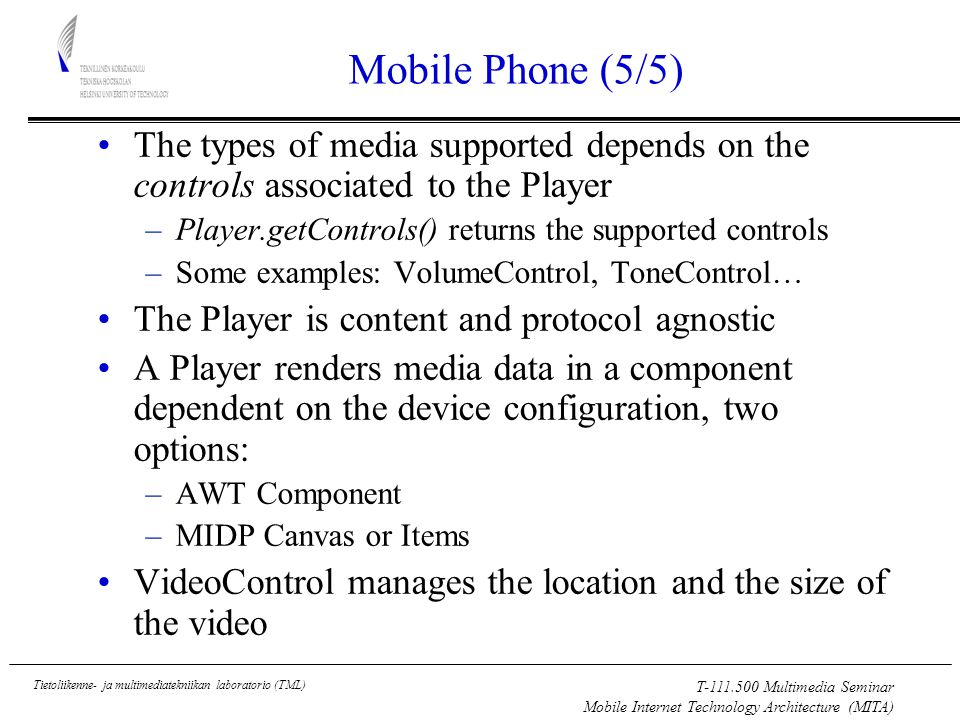 T Multimedia Seminar Mobile Internet Technology Architecture (MITA) Tietoliikenne- ja multimediatekniikan laboratorio (TML) Mobile Phone (5/5) The types of media supported depends on the controls associated to the Player –Player.getControls() returns the supported controls –Some examples: VolumeControl, ToneControl… The Player is content and protocol agnostic A Player renders media data in a component dependent on the device configuration, two options: –AWT Component –MIDP Canvas or Items VideoControl manages the location and the size of the video