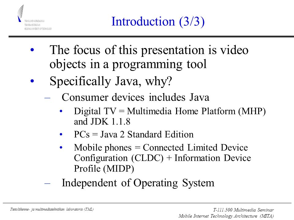 T Multimedia Seminar Mobile Internet Technology Architecture (MITA) Tietoliikenne- ja multimediatekniikan laboratorio (TML) Introduction (3/3) The focus of this presentation is video objects in a programming tool Specifically Java, why.