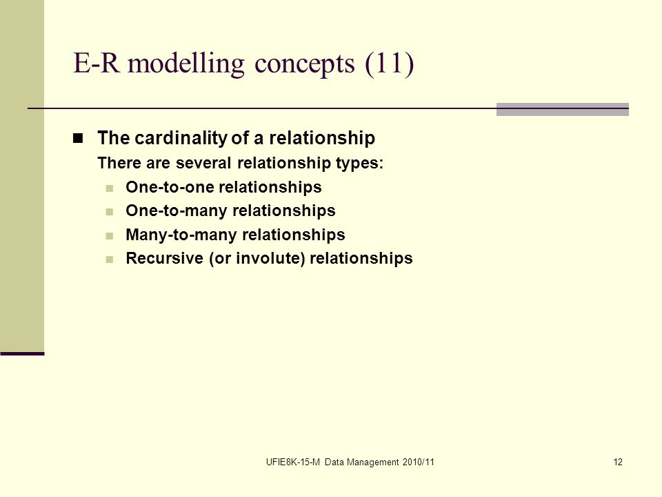 UFIE8K-15-M Data Management 2010/1112 E-R modelling concepts (11) The cardinality of a relationship There are several relationship types: One-to-one relationships One-to-many relationships Many-to-many relationships Recursive (or involute) relationships