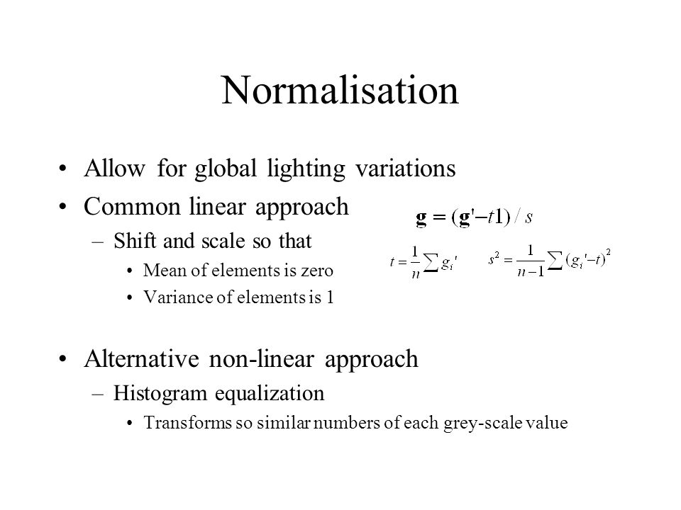 Normalisation Allow for global lighting variations Common linear approach –Shift and scale so that Mean of elements is zero Variance of elements is 1 Alternative non-linear approach –Histogram equalization Transforms so similar numbers of each grey-scale value