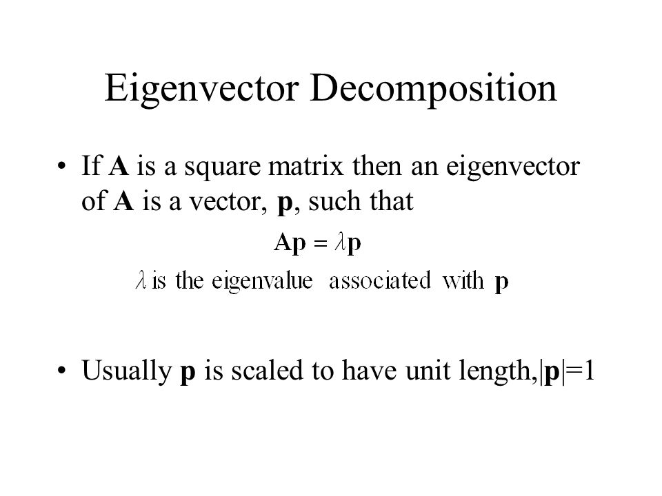 Eigenvector Decomposition If A is a square matrix then an eigenvector of A is a vector, p, such that Usually p is scaled to have unit length,|p|=1