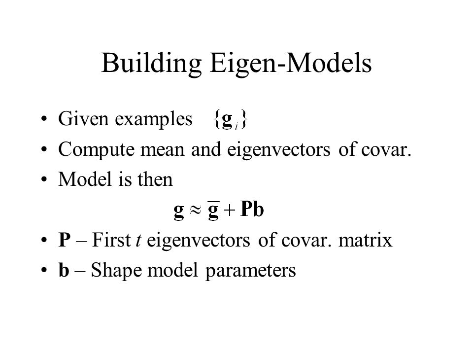 Building Eigen-Models Given examples Compute mean and eigenvectors of covar.