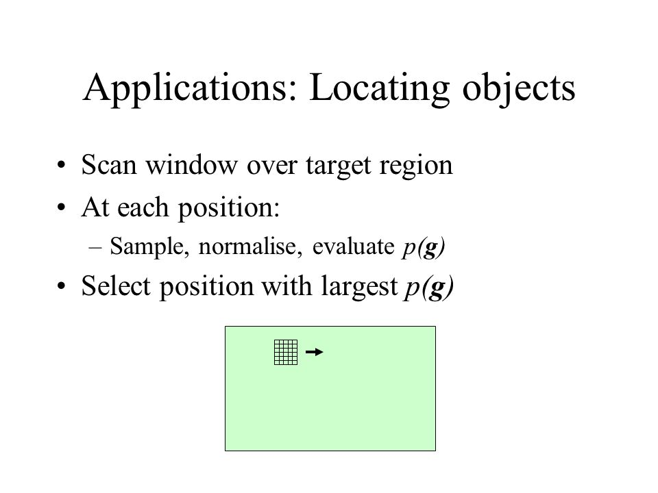 Applications: Locating objects Scan window over target region At each position: –Sample, normalise, evaluate p(g) Select position with largest p(g)