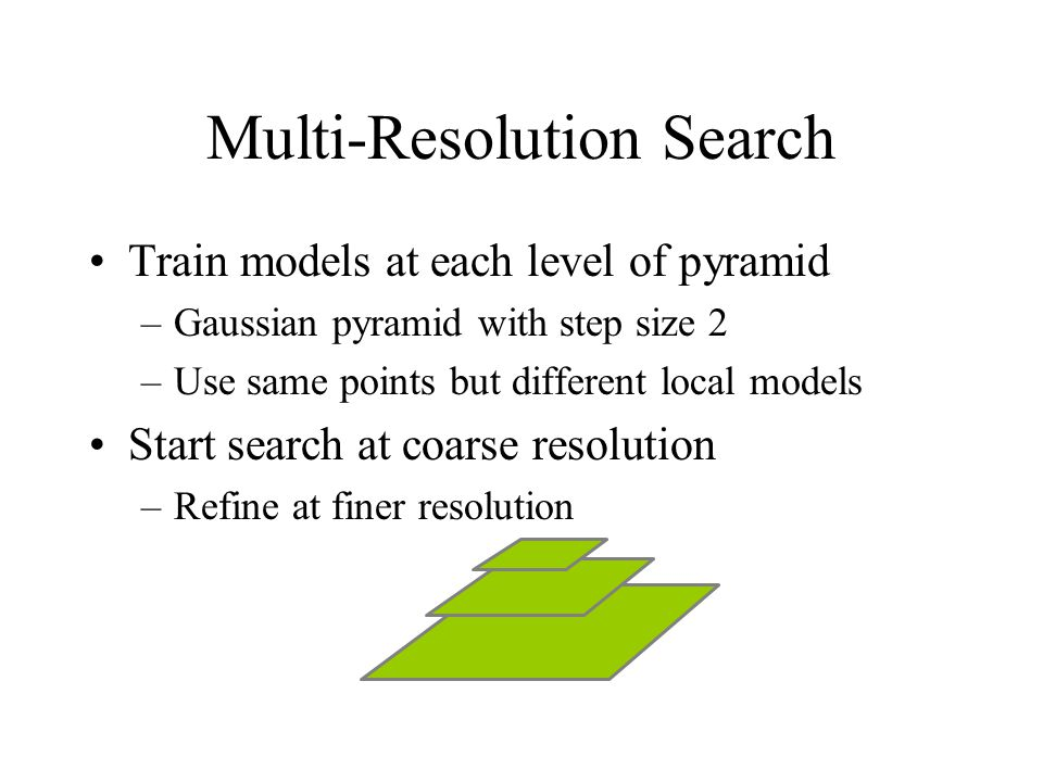 Multi-Resolution Search Train models at each level of pyramid –Gaussian pyramid with step size 2 –Use same points but different local models Start search at coarse resolution –Refine at finer resolution