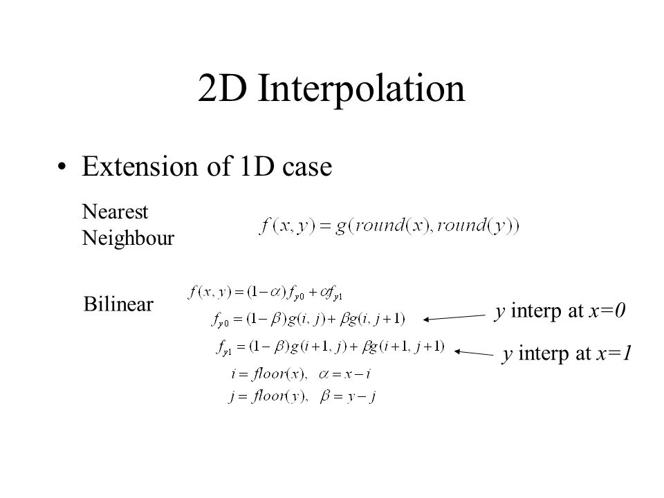2D Interpolation Extension of 1D case Nearest Neighbour Bilinear y interp at x=0 y interp at x=1