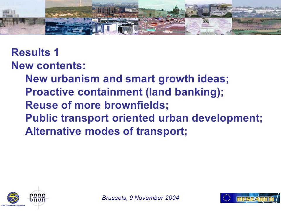 Results 1 New contents: New urbanism and smart growth ideas; Proactive containment (land banking); Reuse of more brownfields; Public transport oriented urban development; Alternative modes of transport; Brussels, 9 November 2004