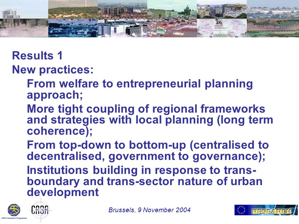 Results 1 New practices: From welfare to entrepreneurial planning approach; More tight coupling of regional frameworks and strategies with local planning (long term coherence); From top-down to bottom-up (centralised to decentralised, government to governance); Institutions building in response to trans- boundary and trans-sector nature of urban development Brussels, 9 November 2004