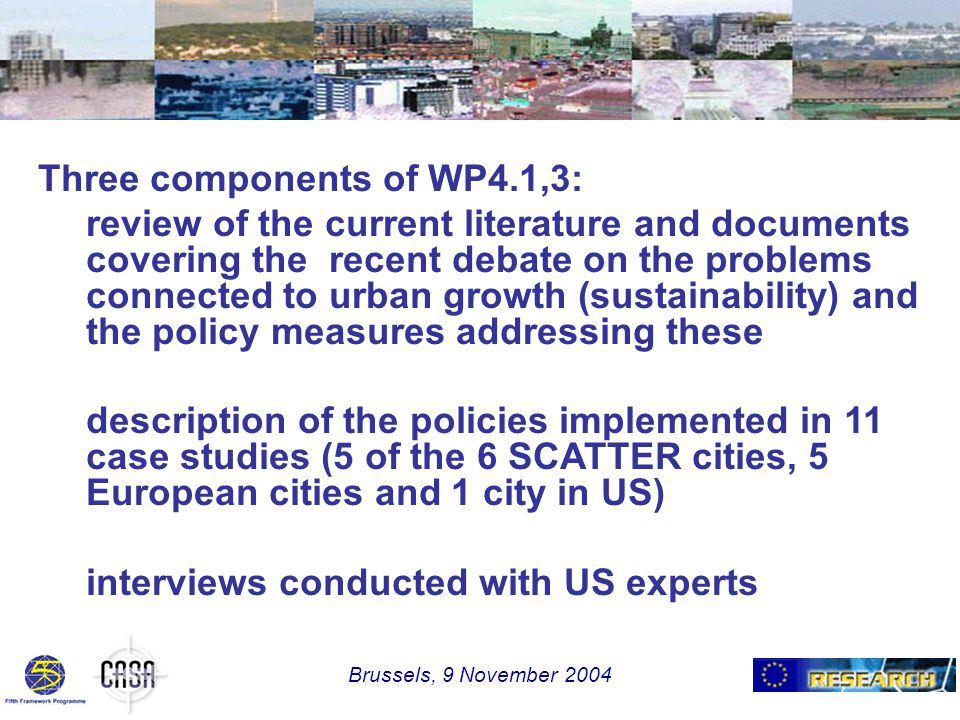Three components of WP4.1,3: review of the current literature and documents covering the recent debate on the problems connected to urban growth (sustainability) and the policy measures addressing these description of the policies implemented in 11 case studies (5 of the 6 SCATTER cities, 5 European cities and 1 city in US) interviews conducted with US experts Brussels, 9 November 2004