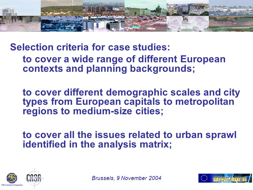 Selection criteria for case studies: to cover a wide range of different European contexts and planning backgrounds; to cover different demographic scales and city types from European capitals to metropolitan regions to medium-size cities; to cover all the issues related to urban sprawl identified in the analysis matrix; Brussels, 9 November 2004