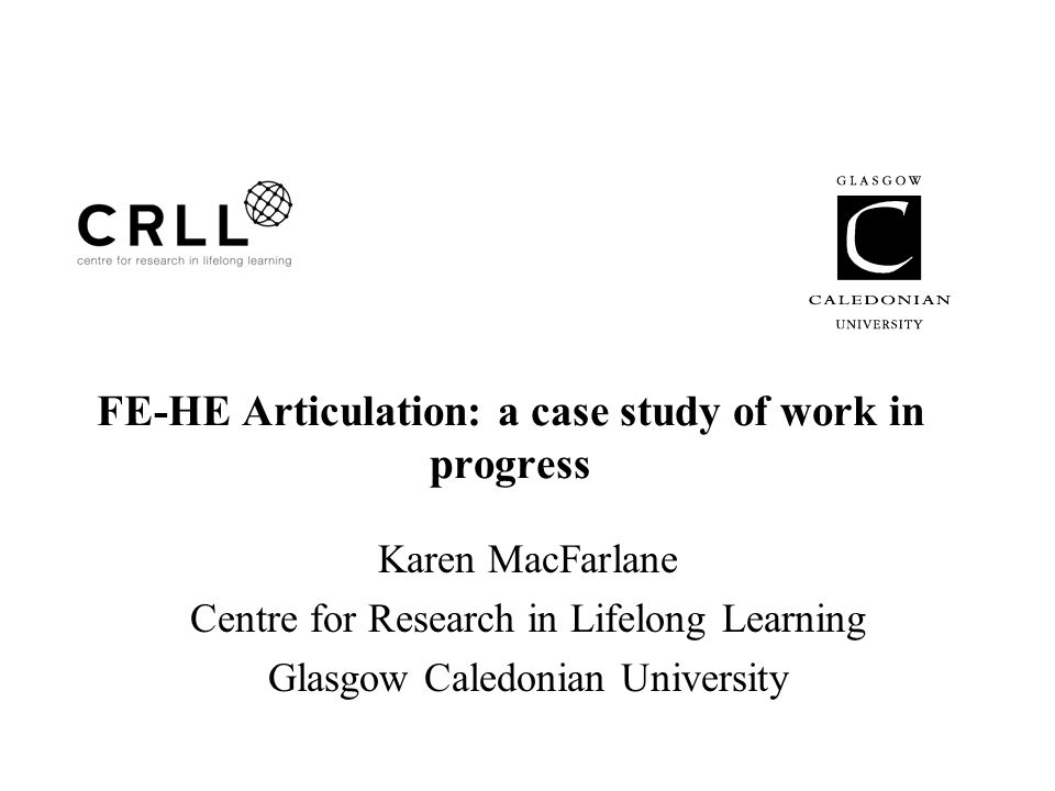 FE-HE Articulation: a case study of work in progress Karen MacFarlane Centre for Research in Lifelong Learning Glasgow Caledonian University
