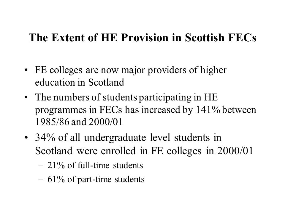 The Extent of HE Provision in Scottish FECs FE colleges are now major providers of higher education in Scotland The numbers of students participating in HE programmes in FECs has increased by 141% between 1985/86 and 2000/01 34% of all undergraduate level students in Scotland were enrolled in FE colleges in 2000/01 –21% of full-time students –61% of part-time students