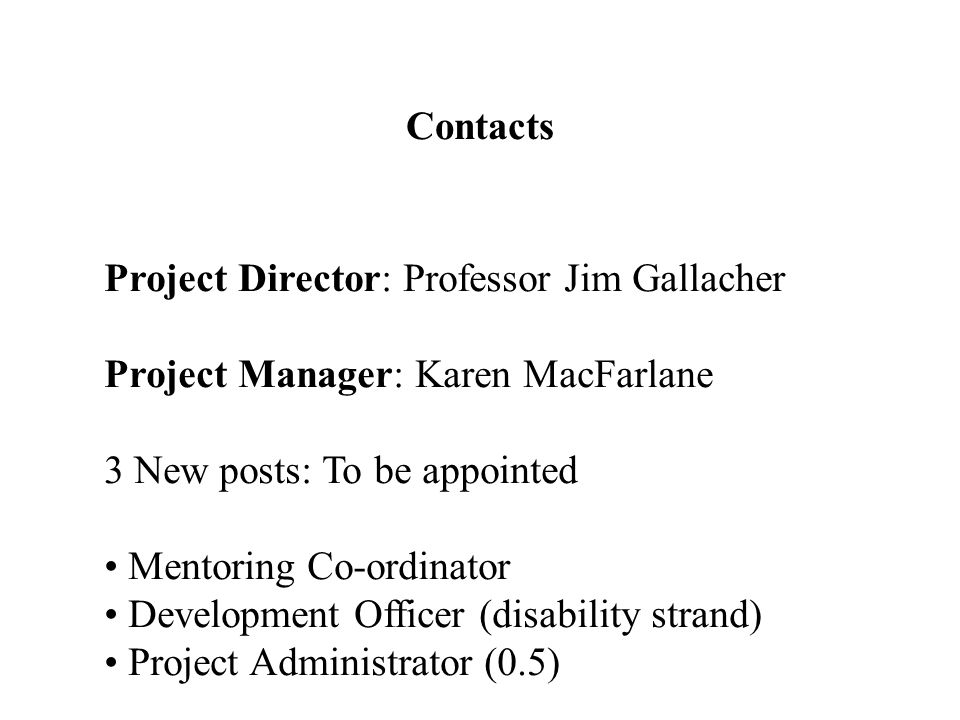 Contacts Project Director: Professor Jim Gallacher Project Manager: Karen MacFarlane 3 New posts: To be appointed Mentoring Co-ordinator Development Officer (disability strand) Project Administrator (0.5)