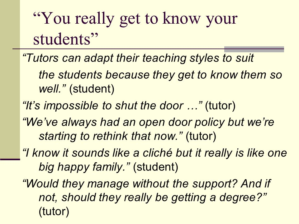 You really get to know your students Tutors can adapt their teaching styles to suit the students because they get to know them so well. (student) It's impossible to shut the door … (tutor) We've always had an open door policy but we're starting to rethink that now. (tutor) I know it sounds like a cliché but it really is like one big happy family. (student) Would they manage without the support.