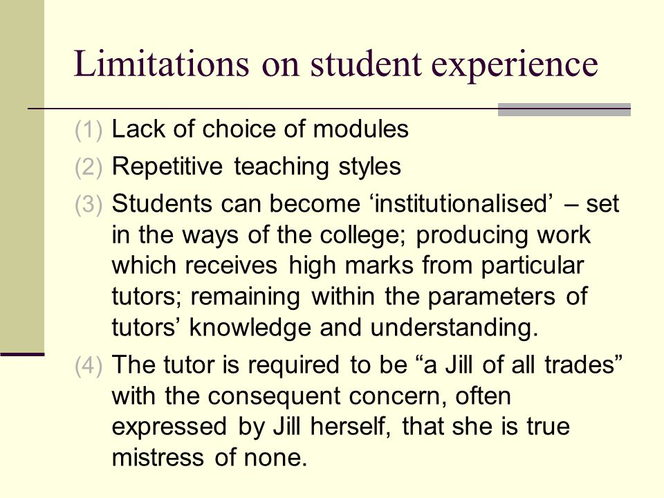 Limitations on student experience (1) Lack of choice of modules (2) Repetitive teaching styles (3) Students can become 'institutionalised' – set in the ways of the college; producing work which receives high marks from particular tutors; remaining within the parameters of tutors' knowledge and understanding.