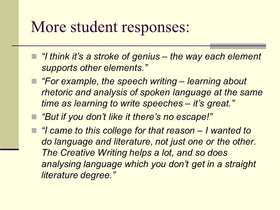 More student responses: I think it's a stroke of genius – the way each element supports other elements. For example, the speech writing – learning about rhetoric and analysis of spoken language at the same time as learning to write speeches – it's great. But if you don't like it there's no escape! I came to this college for that reason – I wanted to do language and literature, not just one or the other.