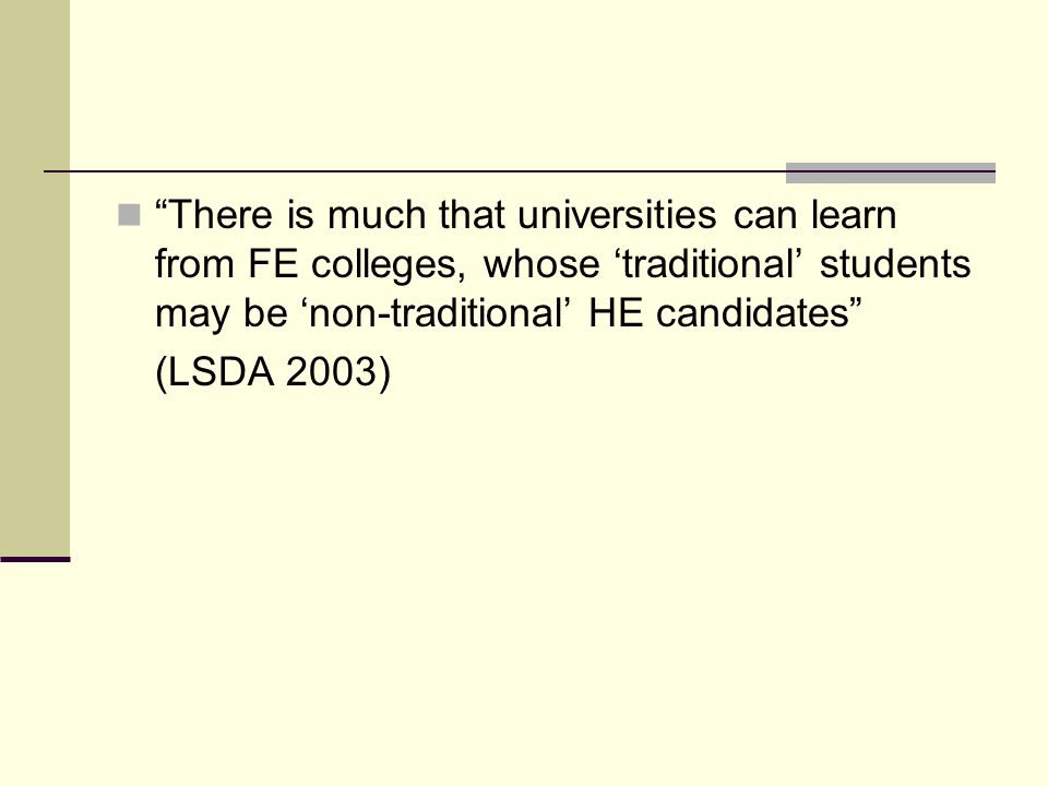 There is much that universities can learn from FE colleges, whose 'traditional' students may be 'non-traditional' HE candidates (LSDA 2003)