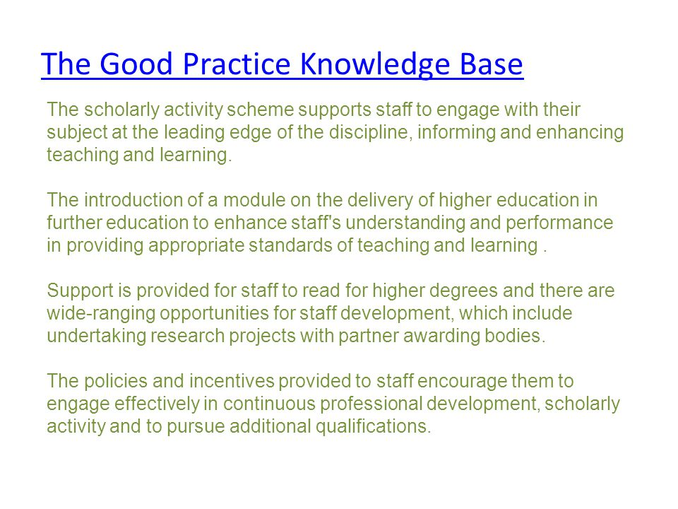 The Good Practice Knowledge Base The scholarly activity scheme supports staff to engage with their subject at the leading edge of the discipline, informing and enhancing teaching and learning.