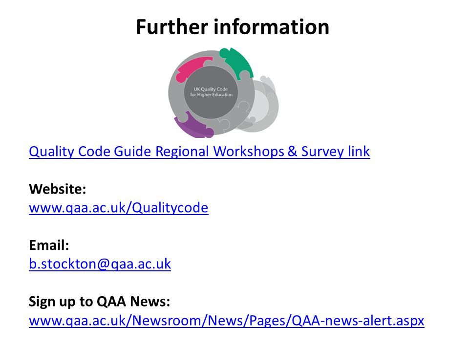Quality Code Guide Regional Workshops & Survey link Website: www.qaa.ac.uk/Qualitycode Email: b.stockton@qaa.ac.uk Sign up to QAA News: www.qaa.ac.uk/Newsroom/News/Pages/QAA-news-alert.aspx Further information