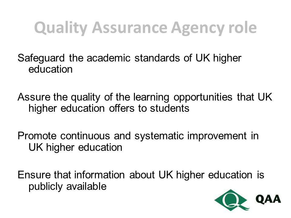 Quality Assurance Agency role Safeguard the academic standards of UK higher education Assure the quality of the learning opportunities that UK higher education offers to students Promote continuous and systematic improvement in UK higher education Ensure that information about UK higher education is publicly available