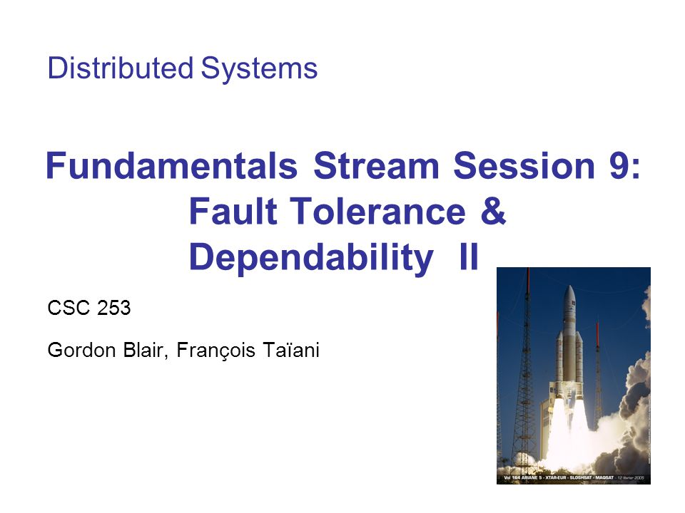 Fundamentals Stream Session 9: Fault Tolerance & Dependability II CSC 253 Gordon Blair, François Taïani Distributed Systems