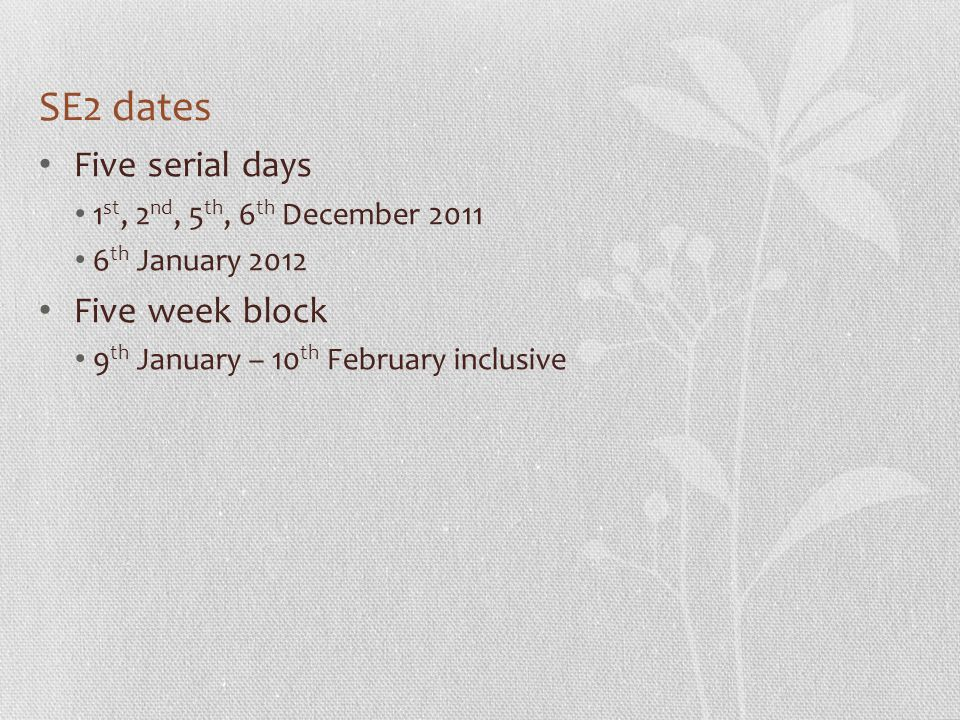 SE2 dates Five serial days 1 st, 2 nd, 5 th, 6 th December th January 2012 Five week block 9 th January – 10 th February inclusive