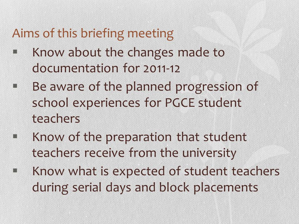 Aims of this briefing meeting  Know about the changes made to documentation for  Be aware of the planned progression of school experiences for PGCE student teachers  Know of the preparation that student teachers receive from the university  Know what is expected of student teachers during serial days and block placements