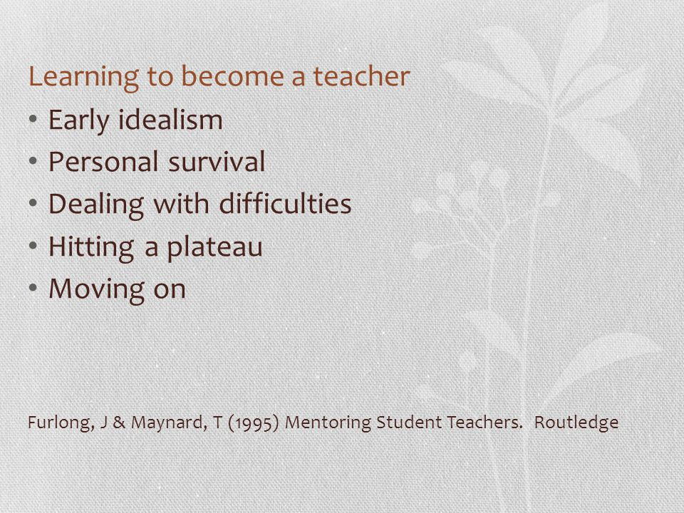 Learning to become a teacher Early idealism Personal survival Dealing with difficulties Hitting a plateau Moving on Furlong, J & Maynard, T (1995) Mentoring Student Teachers.