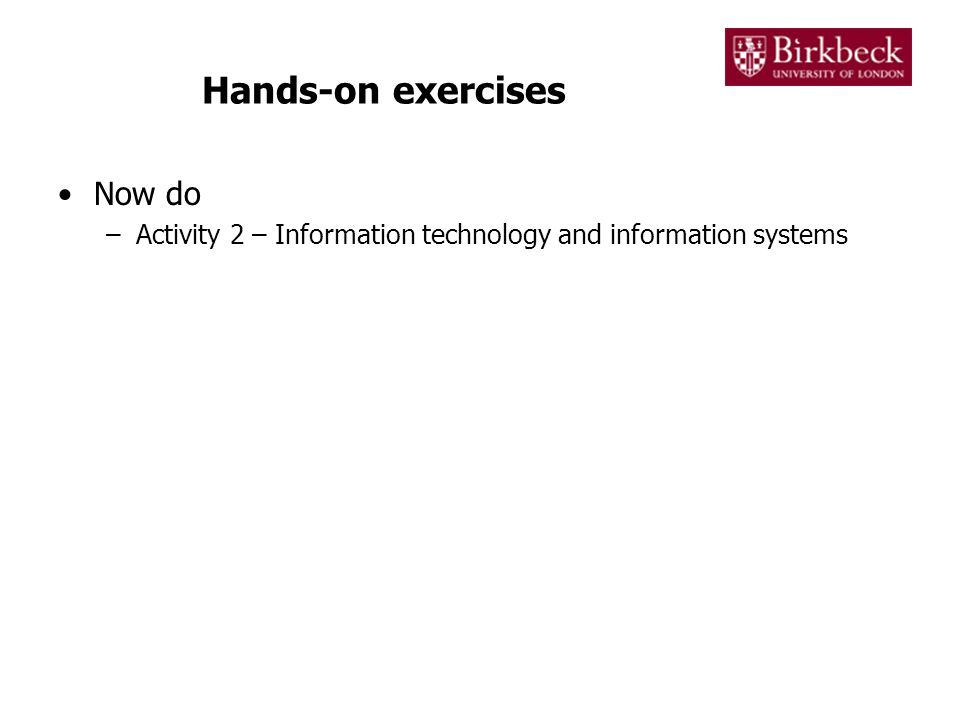 Hands-on exercises Now do –Activity 2 – Information technology and information systems