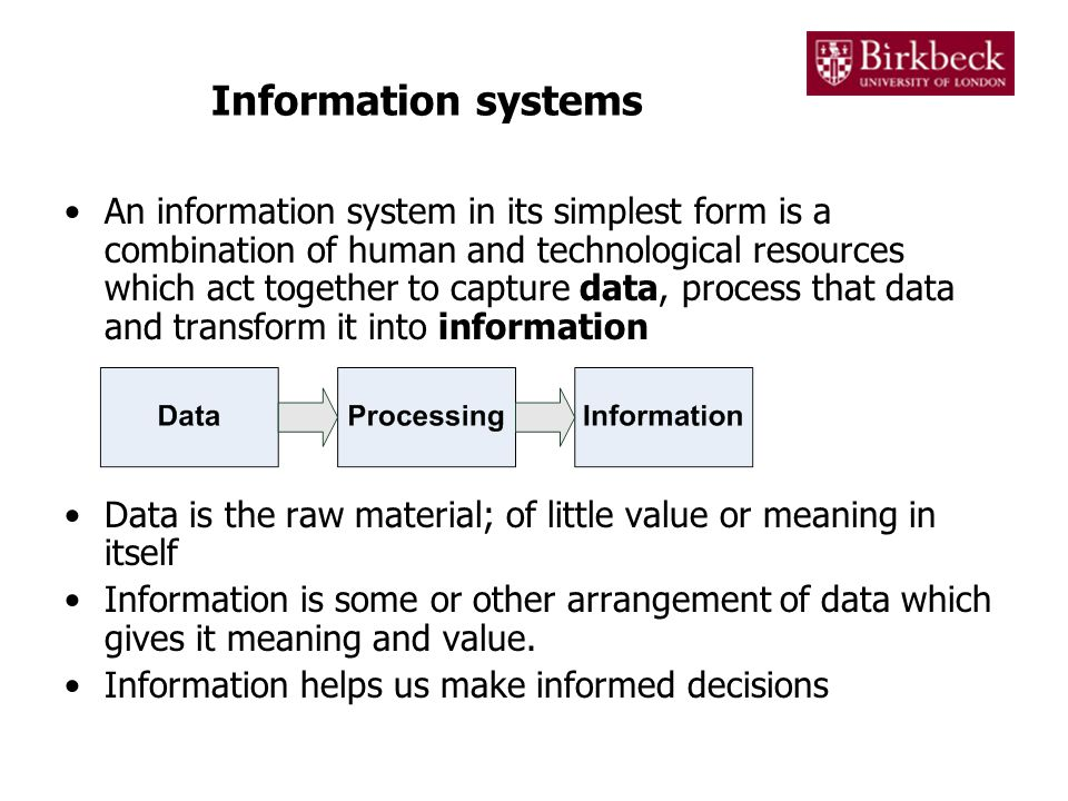 Information systems An information system in its simplest form is a combination of human and technological resources which act together to capture data, process that data and transform it into information Data is the raw material; of little value or meaning in itself Information is some or other arrangement of data which gives it meaning and value.