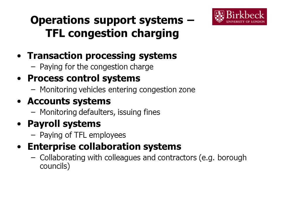 Operations support systems – TFL congestion charging Transaction processing systems –Paying for the congestion charge Process control systems –Monitoring vehicles entering congestion zone Accounts systems –Monitoring defaulters, issuing fines Payroll systems –Paying of TFL employees Enterprise collaboration systems –Collaborating with colleagues and contractors (e.g.