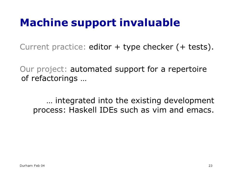 Durham Feb 0423 Machine support invaluable Current practice: editor + type checker (+ tests).