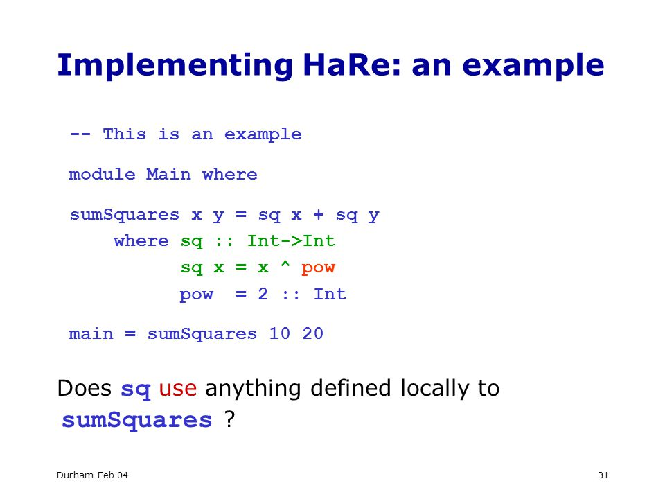 Durham Feb 0431 Implementing HaRe: an example -- This is an example module Main where sumSquares x y = sq x + sq y where sq :: Int->Int sq x = x ^ pow pow = 2 :: Int main = sumSquares 10 20 Does sq use anything defined locally to sumSquares