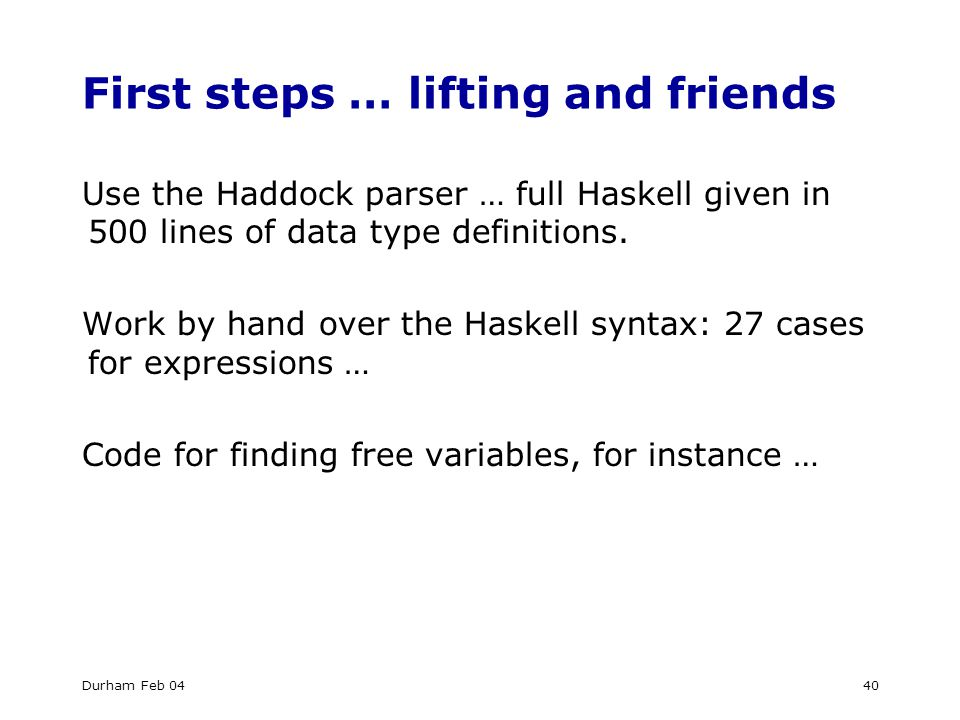 Durham Feb 0440 First steps … lifting and friends Use the Haddock parser … full Haskell given in 500 lines of data type definitions.