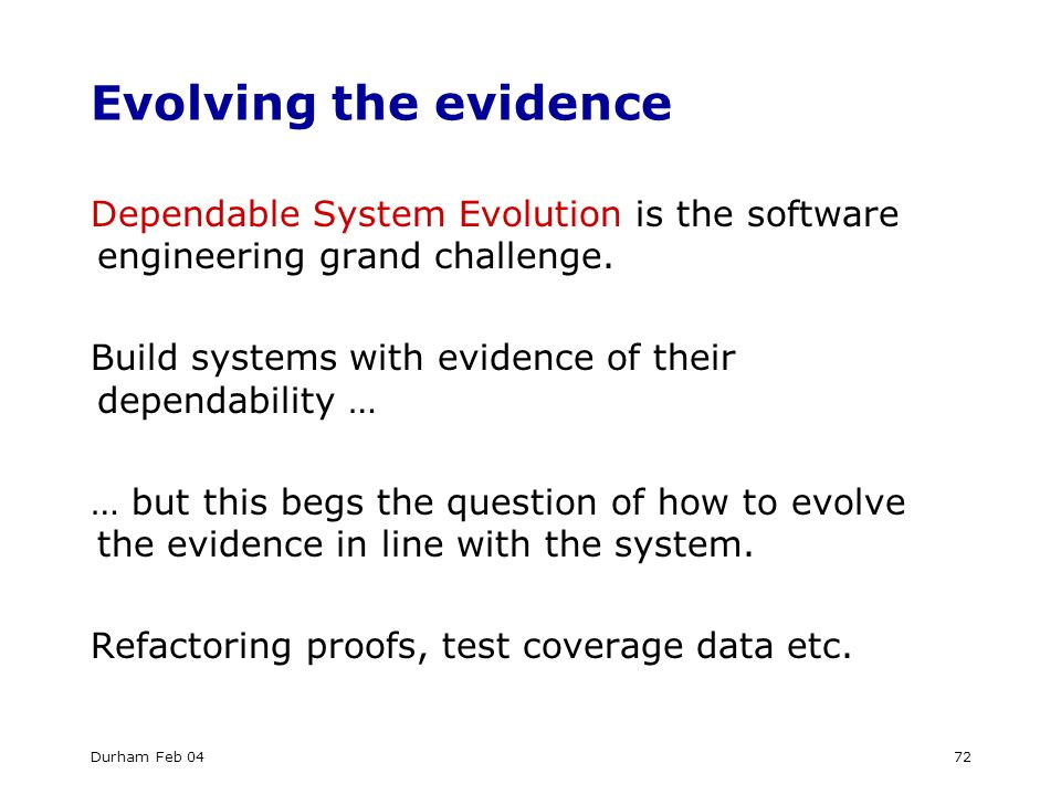 Durham Feb 0472 Evolving the evidence Dependable System Evolution is the software engineering grand challenge.