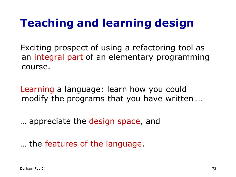 Durham Feb 0473 Teaching and learning design Exciting prospect of using a refactoring tool as an integral part of an elementary programming course.