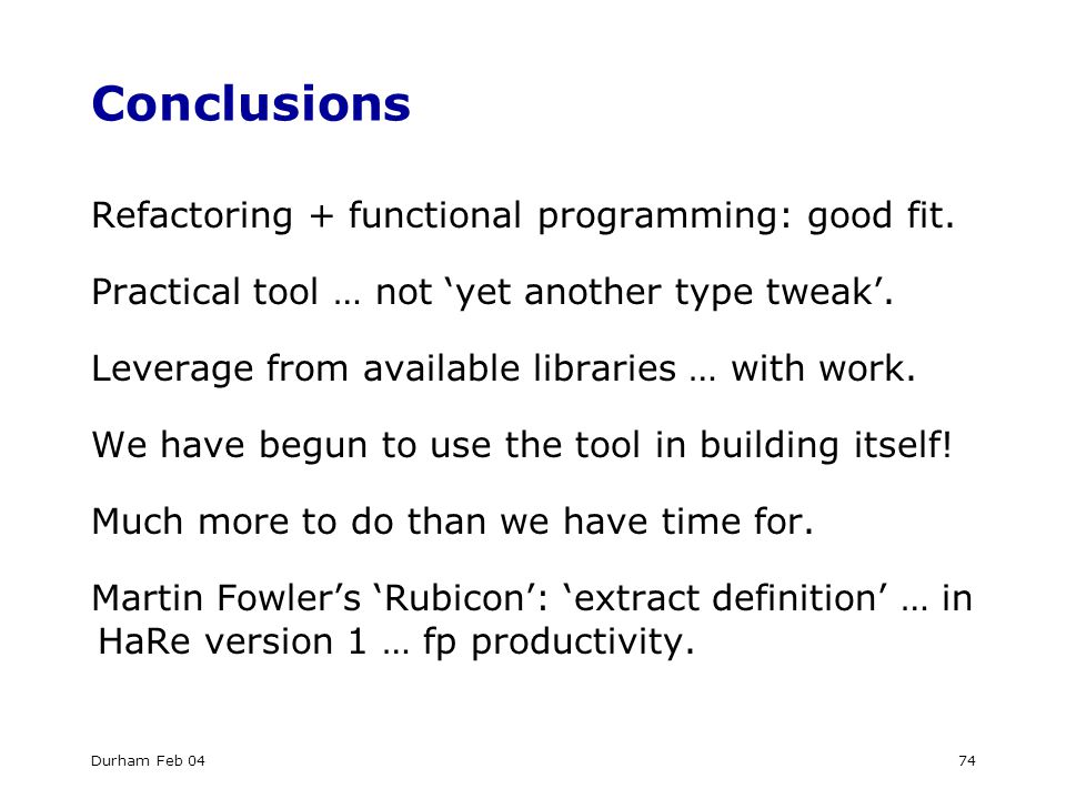 Durham Feb 0474 Conclusions Refactoring + functional programming: good fit.