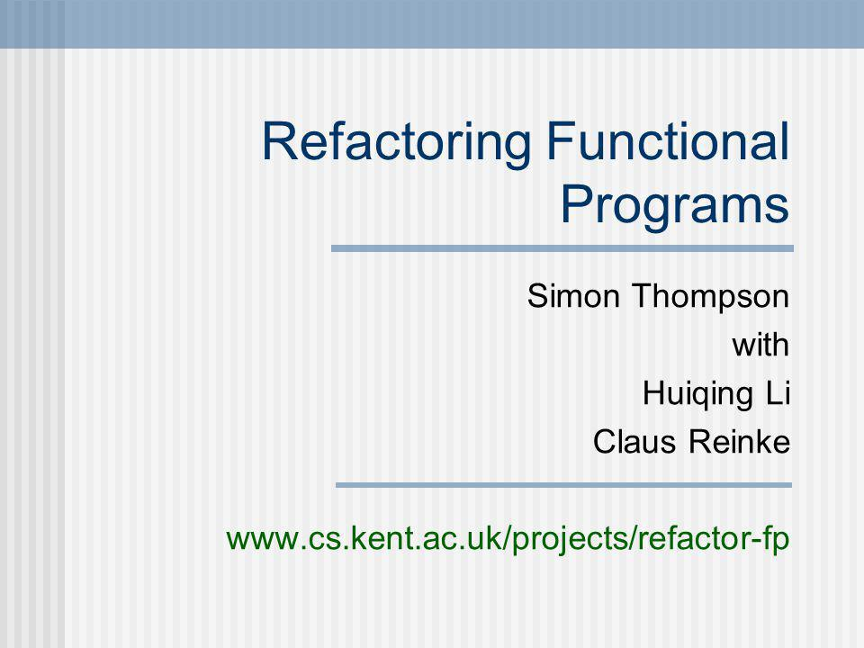 Refactoring Functional Programs Simon Thompson with Huiqing Li Claus Reinke www.cs.kent.ac.uk/projects/refactor-fp
