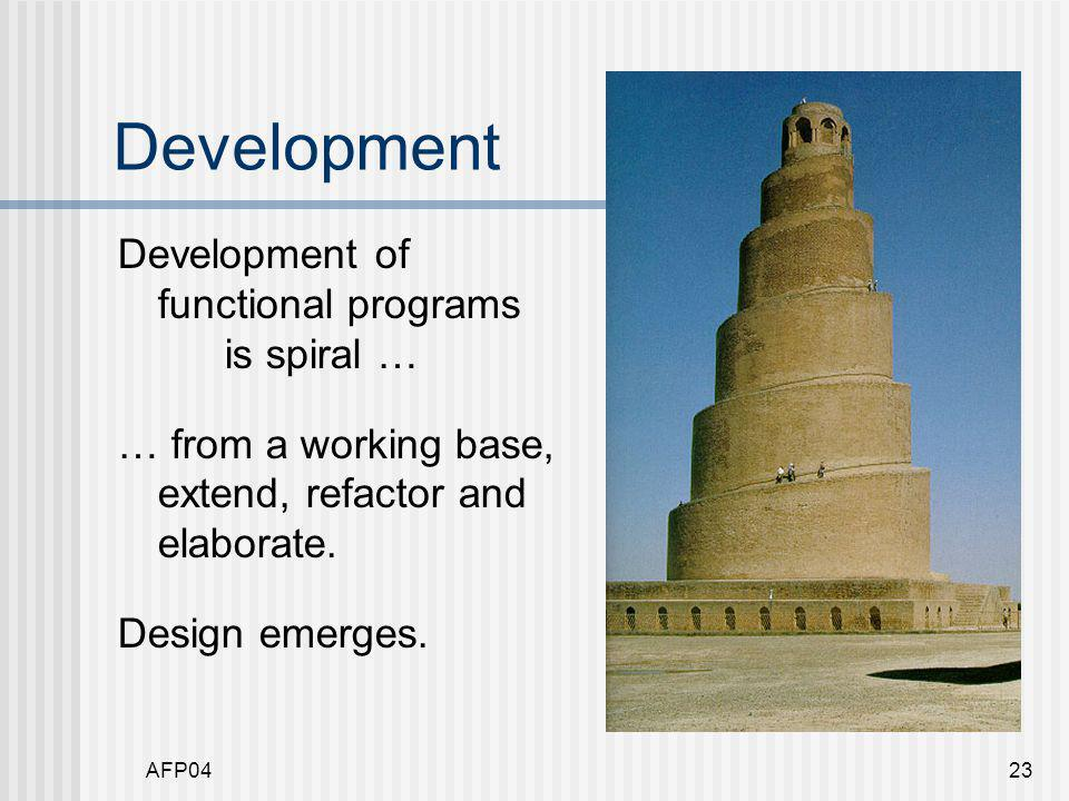 AFP0423 Development Development of functional programs is spiral … … from a working base, extend, refactor and elaborate.