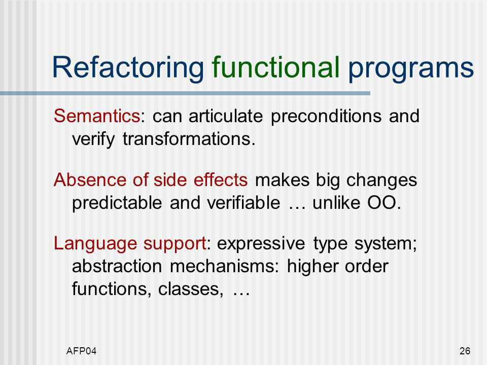 AFP0426 Refactoring functional programs Semantics: can articulate preconditions and verify transformations.