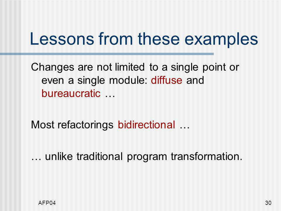 AFP0430 Lessons from these examples Changes are not limited to a single point or even a single module: diffuse and bureaucratic … Most refactorings bidirectional … … unlike traditional program transformation.