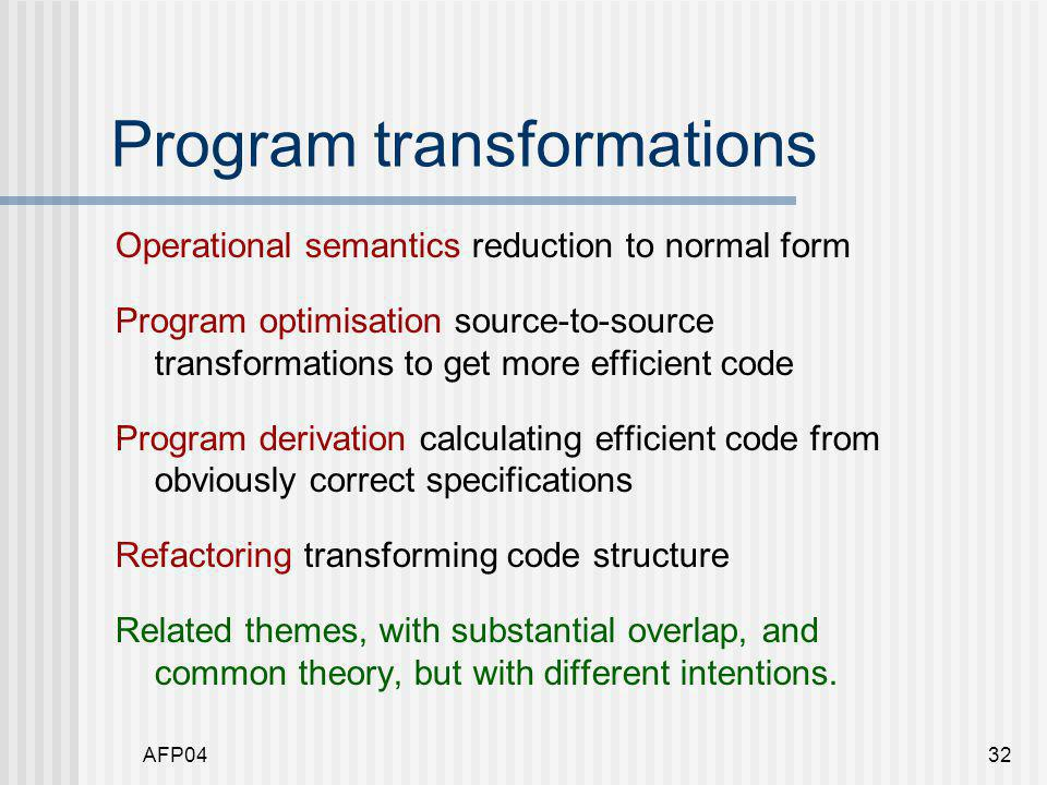 AFP0432 Program transformations Operational semantics reduction to normal form Program optimisation source-to-source transformations to get more efficient code Program derivation calculating efficient code from obviously correct specifications Refactoring transforming code structure Related themes, with substantial overlap, and common theory, but with different intentions.