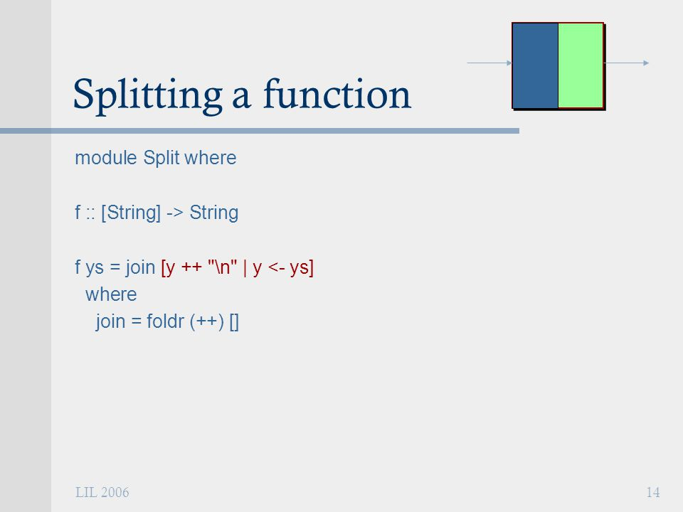 LIL 200614 Splitting a function module Split where f :: [String] -> String f ys = join [y ++ \n | y <- ys] where join = foldr (++) []