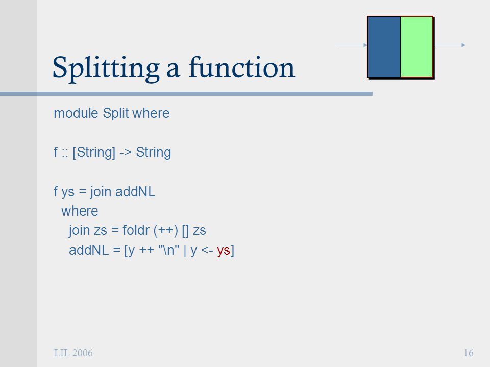 LIL 200616 Splitting a function module Split where f :: [String] -> String f ys = join addNL where join zs = foldr (++) [] zs addNL = [y ++ \n | y <- ys]