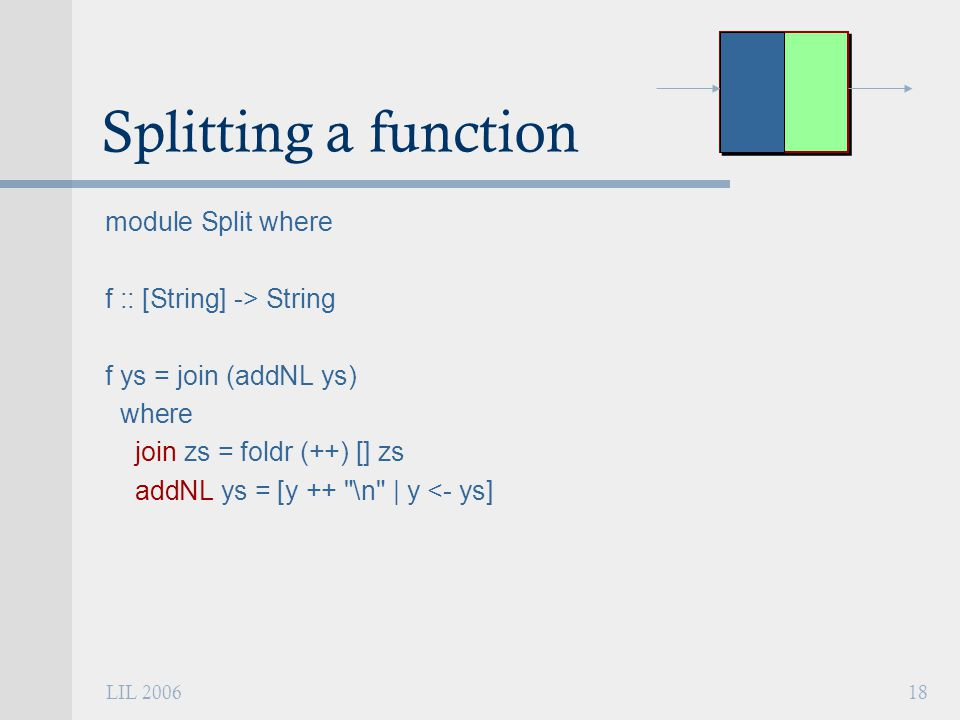 LIL 200618 Splitting a function module Split where f :: [String] -> String f ys = join (addNL ys) where join zs = foldr (++) [] zs addNL ys = [y ++ \n | y <- ys]