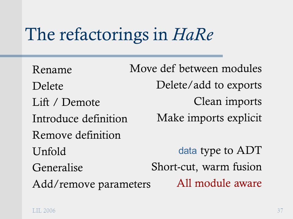 LIL 200637 The refactorings in HaRe Rename Delete Lift / Demote Introduce definition Remove definition Unfold Generalise Add/remove parameters Move def between modules Delete/add to exports Clean imports Make imports explicit data type to ADT Short-cut, warm fusion All module aware