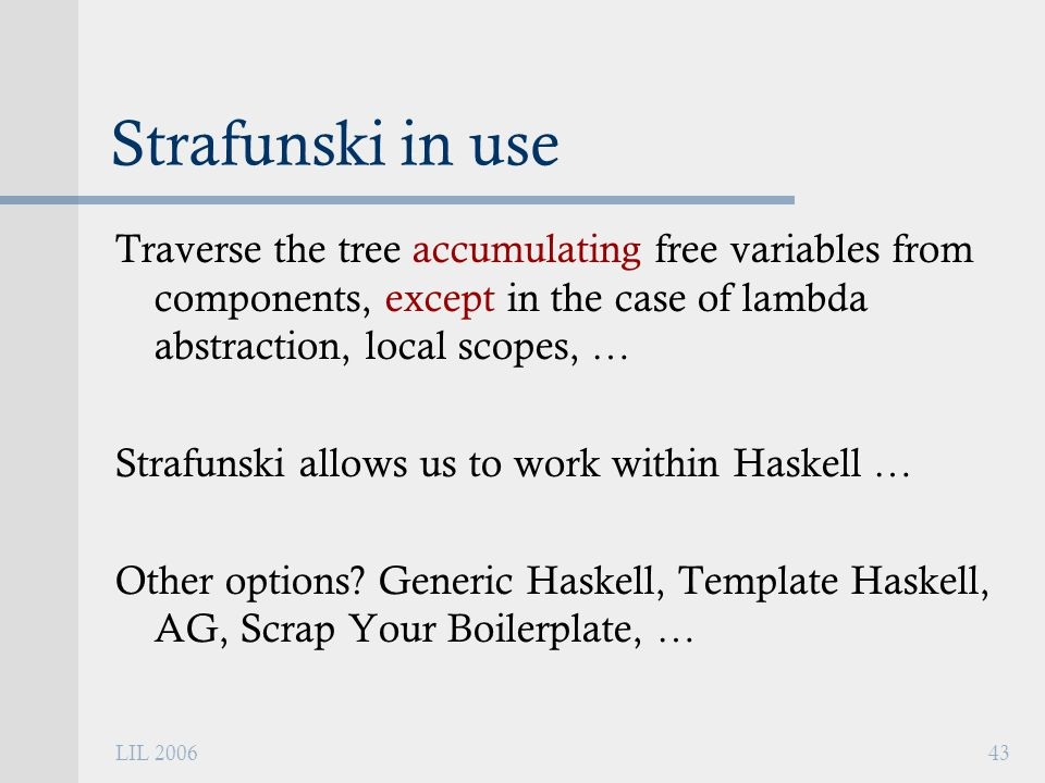 LIL 200643 Strafunski in use Traverse the tree accumulating free variables from components, except in the case of lambda abstraction, local scopes, … Strafunski allows us to work within Haskell … Other options.